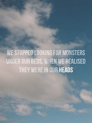 We stopped looking for monsters under our beds, when we realised they were in our heads