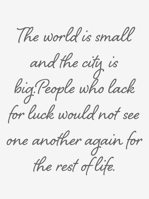 The world is small and the city is big.People who lack for luck would not see one another again for the rest of life.