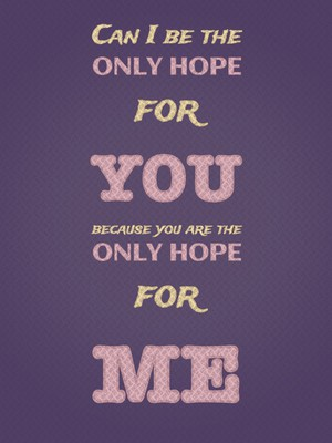 Can I be the only hope for you because you are the only hope for me