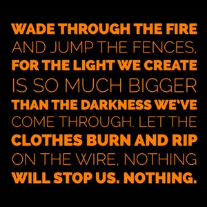 Wade through the fire and jump the fences, for the light we create is so much bigger than the darkness we've come through. Let the clothes burn and rip on the wire, nothing will stop us. Nothing.
