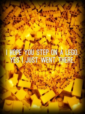 I hope you step on a LEGO. YES I just went there.