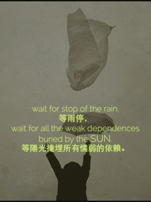 wait for stop of the rain, 等雨停, wait for all the weak dependences buried by the sun. 等陽光掩埋所有懦弱的依賴。