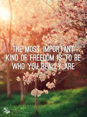 THE MOST IMPORTANT KIND OF FREEDOM IS TO BE WHO YOU REALLY ARE