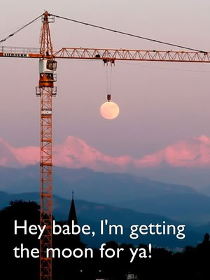 Hey babe, I'm getting the moon for ya!