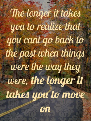 The longer it takes you to realize that you cant go back to the past when things were the way they were, the longer it takes you to move on