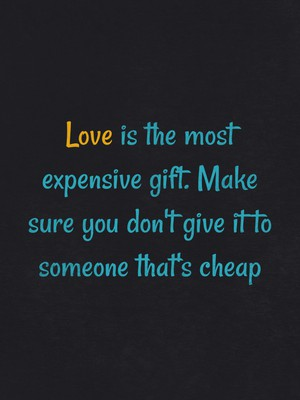 Love is the most expensive gift. Make sure you don't give it to someone that's cheap