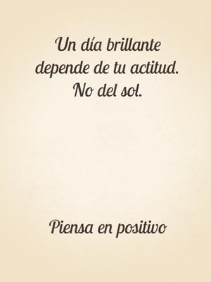 Un día brillante depende de tu actitud. No del sol. Piensa en positivo