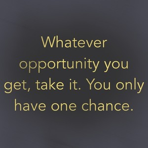 Whatever opportunity you get, take it. You only have one chance.