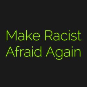 Make Racist Afraid Again