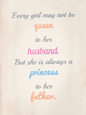 Every girl may not be queen to her husband. But she is always a princess to her father.