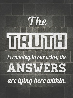The truth is running in our veins, the answers are lying here within.