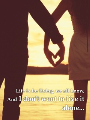 Life is for living, we all know, And I don't want to live it alone...