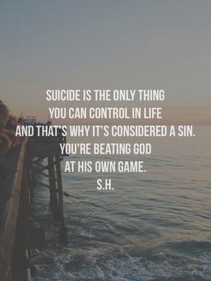suicide is the only thing you can control in life and that's why it's considered a sin. you're beating God at his own game. S.H.