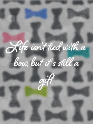 Life isn't tied with a bow, but it's still a gift