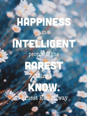 Happiness in intelligent people is the rarest thing I know. -Ernest Hemingway