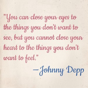 """You can close your eyes to the things you don't want to see, but you cannot close your heart to the things you don't want to feel."" —Johnny Depp"