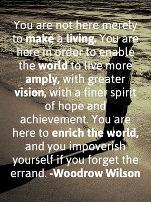 You are not here merely to make a living. You are here in order to enable the world to live more amply, with greater vision, with a finer spirit of hope and achievement. You are here to enrich the world, and you impoverish yourself if you forget the errand. -Woodrow Wilson