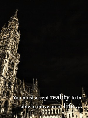 You must accept reality to be able to move on in life.....