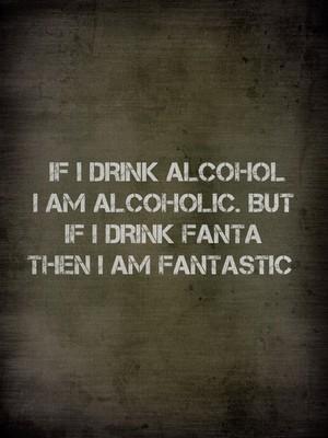 If I drink alcohol I am alcoholic. But if I drink fanta then I am fantastic