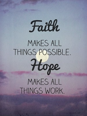 Faith makes all things possible. Hope makes all things work.