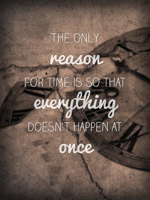 The only reason for time is so that everything doesn't happen at once