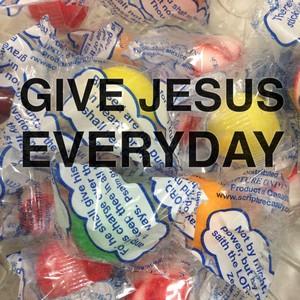 Give Jesus EVERYDAY
