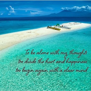 To be alone with my thoughts too divide the hurt and happiness too begin again with a clear mind