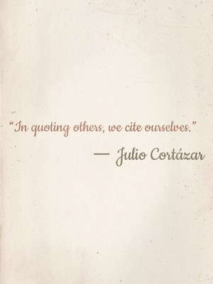 """""""In quoting others, we cite ourselves."""" ― Julio Cortázar"""