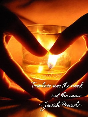 True love sees the need, not the cause. ~Jewish Proverb~