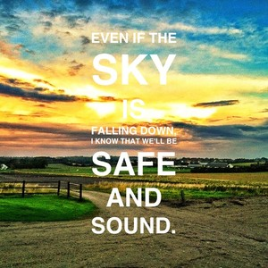 Even if the sky is falling down, I know that we'll be Safe and Sound.