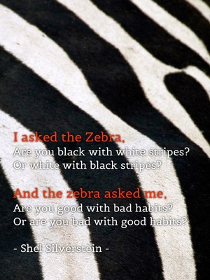 I asked the Zebra, Are you black with white stripes? Or white with black stripes? And the zebra asked me, Are you good with bad habits? Or are you bad with good habits? - Shel Silverstein -