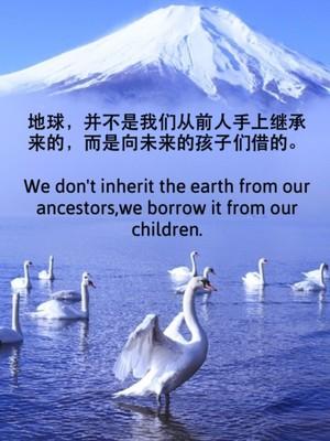 地球,并不是我们从前人手上继承来的,而是向未来的孩子们借的。 We don't inherit the earth from our ancestors,we borrow it from our children.