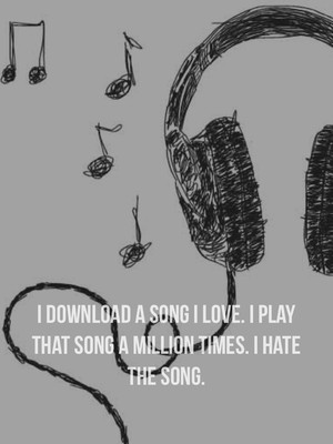 I download a song I love. I play that song a million times. I hate the song.