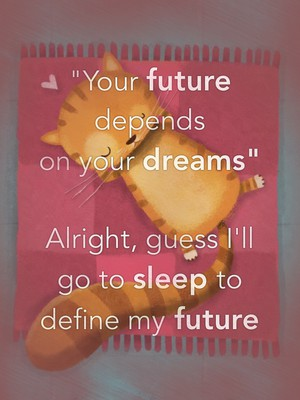 """Your future depends on your dreams"" Alright, guess I'll go to sleep to define my future"