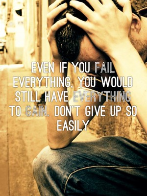 Even if you fail everything, you would still have everything to gain. Don't give up so easily