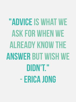 """Advice is what we ask for when we already know the answer but wish we didn't."" - Erica Jong"