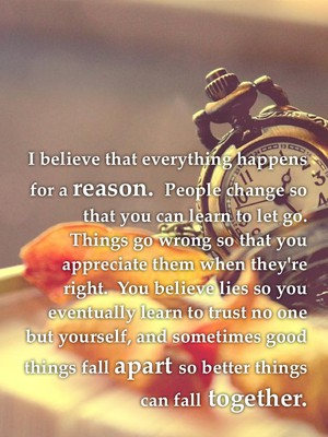 I believe that everything happens for a reason. People change so that you can learn to let go. Things go wrong so that you appreciate them when they're right. You believe lies so you eventually learn to trust no one but yourself, and sometimes good things fall apart so better things can fall together.
