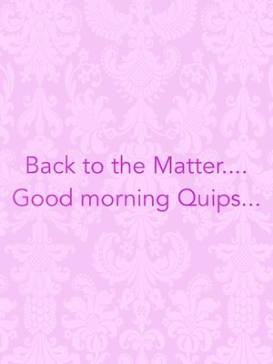 Back to the Matter.... Good morning Quips...