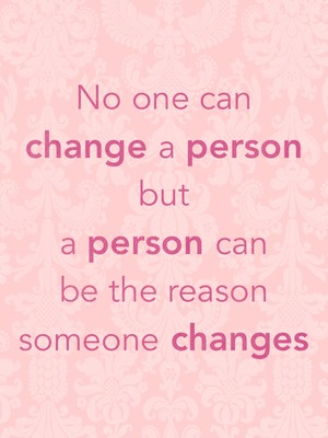 No one can change a person but a person can be the reason someone changes