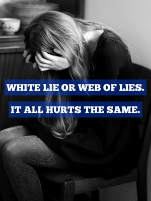 White lie or web of lies. It all hurts the same.