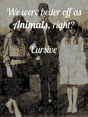 We were better off as Animals, right? Cursive