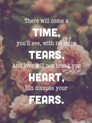 There will come a time, you'll see, with no more tears. And love will not break you heart, but dismiss your fears.