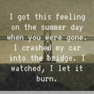 I got this feeling on the summer day when you were gone. I crashed my car into the bridge. I watched, I let it burn.
