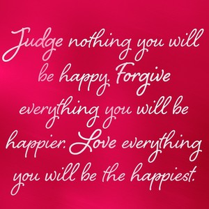 Judge nothing you will be happy. Forgive everything you will be happier. Love everything you will be the happiest.