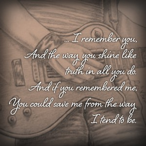 ... I remember you, And the way you shine like truth in all you do. And if you remembered me, You could save me from the way I tend to be.