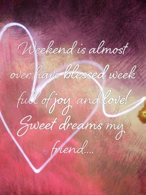 Weekend is almost over, have blessed week full of joy and love! Sweet dreams my friend....