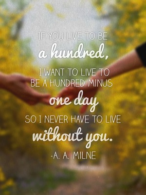 If you live to be a hundred, I want to live to be a hundred minus one day so I never have to live without you. -A. A. Milne