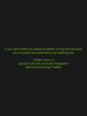 If you don't think you deserve better; it may be because you've grown accustomed to accepting less. -Eddie Harris Jr @coach_ed_the_motiv8r/Instagram @eharriscoaching/Twitter