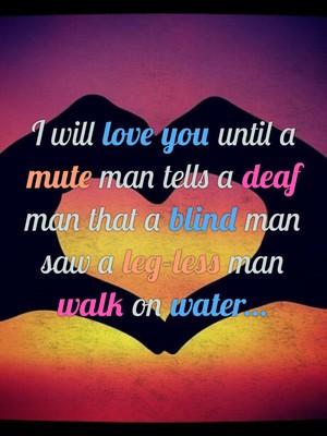 I will love you until a mute man tells a deaf man that a blind man saw a leg-less man walk on water...