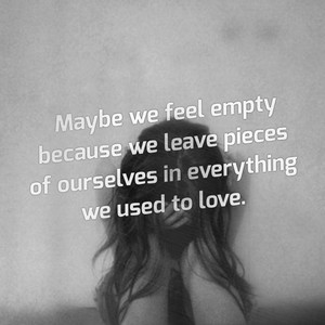 Maybe we feel empty because we leave pieces of ourselves in everything we used to love.